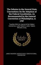 The Debates in the Several State Conventions On the Adoption of the Federal Constitution, As Recommended by the General Convention at Philadelphia, in 1787: Together With the Journal of the Federal Convention, Luther Martin's Letter, Yates's Minutes, Cong