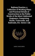 Railway Practice, a Collection of Working Plans and Practical Details of Construction in the Public Works of the Most Celebrated Engineers, Comprising Roads, Tramroads, and Railroads, Etc. Series 1-[4]