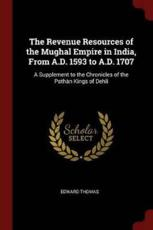 The Revenue Resources of the Mughal Empire in India, From A.D. 1593 to A.D. 1707: A Supplement to the Chronicles of the Pathàn Kings of Dehli