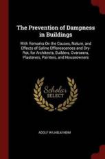 The Prevention of Dampness in Buildings: With Remarks On the Causes, Nature, and Effects of Saline Efflorescences and Dry-Rot, for Architects, Builders, Overseers, Plasterers, Painters, and Houseowners