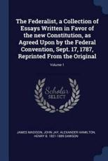 The Federalist, a Collection of Essays Written in Favor of the New Constitution, as Agreed Upon by the Federal Convention, Sept. 17, 1787, Reprinted from the Original; Volume 1