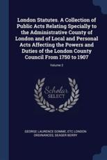 London Statutes. A Collection of Public Acts Relating Specially to the Administrative County of London and of Local and Personal Acts Affecting the Powers and Duties of the London County Council From 1750 to 1907; Volume 2