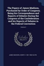 The Papers of James Madison, Purchased by Order of Congress; Being His Correspondence and Reports of Debates During the Congress of the Confederation and His Reports of Debates in the Federal Convention; Volume 3