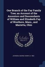 One Branch of the Fay Family Tree; An Account of the Ancestors and Descendants of William and Elizabeth Fay of Westboro, Mass., and Marietta, Ohio