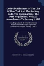 Code of Ordinances of the City of New York and the Sanitary Code, the Building Code, the Park Regulations, With All Amendments to January 1, 1912