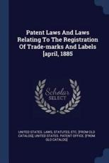 Patent Laws and Laws Relating to the Registration of Trade-Marks and Labels [April, 1885