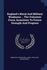 England's Naval and Military Weakness ... The Volunteer Force, Incentives to Future Strength and Progress