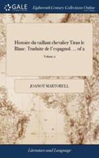 Histoire Du Vaillant Chevalier Tiran Le Blanc. Traduite de l'Espagnol. ... - Joanot Martorell (author)