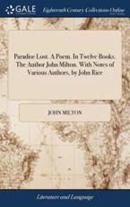 Paradise Lost. A Poem. In Twelve Books. The Author John Milton. With Notes of Various Authors, by John Rice