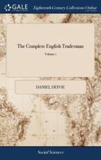 The Complete English Tradesman: Directing him in the Several Parts and Progressions of Trade. In two Volumes. ... The Whole Calculated for the use of all our Inland Tradesmen, as Well in the City as in the Country. The Third Edition. of 2; Volume 1
