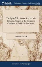 The Lying Valet; In Two Acts. As It Is Performed Gratis, at the Theatre in Goodman's-Fields. By D. Garrick - Garrick, David