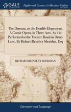 The Duenna, or the Double Elopement. A Comic Opera, in Three Acts. As It Is Performed at the Theatre Royal in Drury Lane. By Richard Brinsley Sheridan, Esq - Sheridan, Richard Brinsley