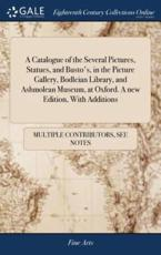 A Catalogue of the Several Pictures, Statues, and Busto's, in the Picture Gallery, Bodleian Library, and Ashmolean Museum, at Oxford. A New Edition, With Additions