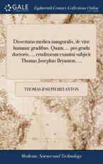 Dissertatio Medica Inauguralis, De Vit� Human� Gradibus. Quam, ... Pro Gradu Doctoris, ... Eruditorum Examini Subjicit Thomas Josephus Bryanton, ... - Bryanton, Thomas Joseph