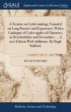 A Treatise on Cyder-Making, Founded on Long Practice and Experience; With a Catalogue of Cyder-Apples of Character, in Herefordshire and Devonshire. ... A New Edition With Additions. By Hugh Stafford, - Stafford, Hugh