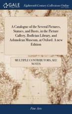 A Catalogue of the Several Pictures, Statues, and Busts, in the Picture Gallery, Bodleian Library, and Ashmolean Museum, at Oxford. A new Edition