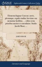 Elementa Linguae Graecae; Novis, Plerumque, Regulis Tradita; Brevitate Sua Memoriae Facilibus. ... Editio Sexta Prioribus Auctior Et Emendatior. Studio Jacobi Moor, ... - Moor, James