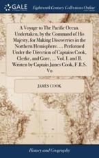 A Voyage to The Pacific Ocean. Undertaken, by the Command of His Majesty, for Making Discoveries in the Northern Hemisphere. ... Performed Under the Direction of Captains Cook, Clerke, and Gore, ... Vol. I. and II. Written by Captain James Cook, F.R.S. Vo