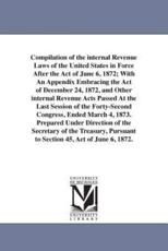 Compilation of the internal Revenue Laws of the United States in Force After the Act of June 6, 1872; With An Appendix Embracing the Act of December 24, 1872, and Other internal Revenue Acts Passed At the Last Session of the Forty-Second Congress, Ended M