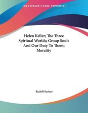 Helen Keller; The Three Spiritual Worlds; Group Souls And Our Duty To Them; Morality