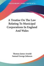 A Treatise On The Law Relating To Municipal Corporations In England And Wales