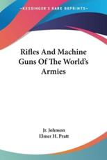Rifles And Machine Guns Of The World's Armies - Jr Melvin Maynard Johnson, Elmer H Pratt (illustrator)