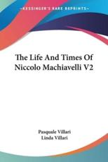 The Life And Times Of Niccolo Machiavelli V2 - Pasquale Villari, Linda Villari (translator)