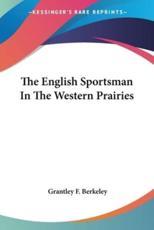 The English Sportsman In The Western Prairies - Grantley F Berkeley (author)