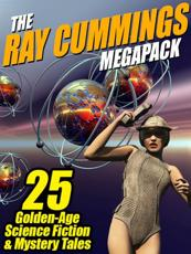 Ray Cummings Megapack: 25 Golden Age Science Fiction and Mystery Tales