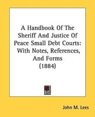 A Handbook of the Sheriff and Justice of Peace Small Debt Courts