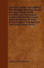 Jorrocks's Jaunts and Jollities; The Hunting, Shooting, Racing, Driving, Sailing, Eating, Eccentric and Extravagant Exploits of That Renowned Sporting Citizen, MR John Jorrocks Orf St. Botolph Lane and Great Coram Street - Robert Smith Surtees (author)