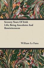 Seventy Years of Irish Life; Being Anecdotes and Reminiscences