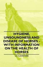 Hygiene, Unsoundness and Disease of Horses - With Information on the Health of Horses