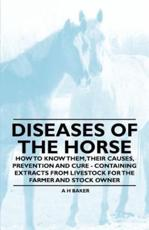 Diseases of the Horse - How to Know Them, Their Causes, Prevention and Cure - Containing Extracts from Livestock for the Farmer and Stock Owner