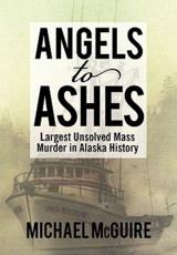 Angels to Ashes: Largest Unsolved Mass Murder in Alaska History - McGuire, Michael