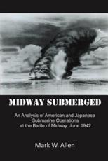 Midway Submerged: An Analysis of American and Japanese Submarine Operations at the Battle of Midway, June 1942