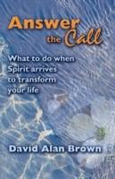 Answer The Call: What to do when Spirit arrives to transform your life