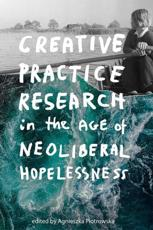 Creative Practice Research in the Age of Neoliberal Hopelessness