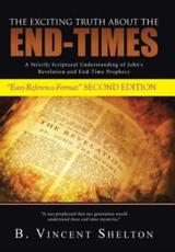 THE EXCITING TRUTH ABOUT THE END-TIMES: A Strictly Scriptural Understanding of John's Revelation and End-Time Prophecy
