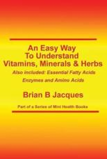 An Easy Way to Understand Vitamins, Minerals & Herbs