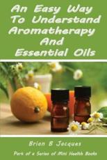 An Easy Way to Understand Aromatherapy and Essential Oils