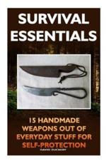 Survival Essentials 15 Handmade Weapons Out of Everyday Stuff for Self-Protectio