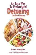 An Easy Way to Understand Detoxing for Men and Women