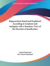 Regeneration Stated and Explained According to Scripture and Antiquity With a Summary View of the Doctrine of Justification - Reverend Daniel Waterland (author), Rev Daniel Waterland (author)