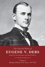 The Selected Works of Eugene V. Debs. Vol. I Building Solidarity on the Tracks, 1877-1892
