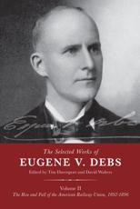 The Selected Works of Eugene V. Debs. Volume II The Rise and Fall of the American Railway Union, 1892-1896