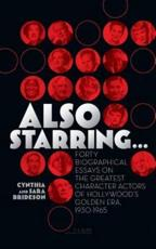 Also Starring... Forty Biographical Essays on the Greatest Character Actors of Hollywood's Golden Era, 1930-1965