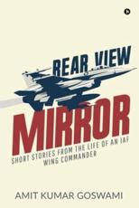 REAR VIEW MIRROR: SHORT STORIES FROM THE LIFE OF AN IAF WING COMMANDER