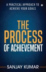 The process of achievement: A practical approach to achieve your goals