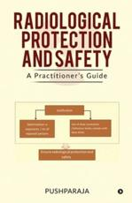 RADIOLOGICAL PROTECTION AND SAFETY :  A Practitioner's Guide
